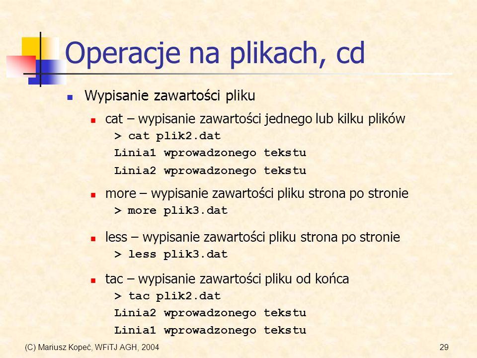 (C) Mariusz Kopeć, WFiTJ AGH, 200429 Operacje na plikach, cd Wypisanie zawartości pliku cat – wypisanie zawartości jednego lub kilku plików > cat plik2.dat Linia1 wprowadzonego tekstu Linia2 wprowadzonego tekstu more – wypisanie zawartości pliku strona po stronie > more plik3.dat less – wypisanie zawartości pliku strona po stronie > less plik3.dat tac – wypisanie zawartości pliku od końca > tac plik2.dat Linia2 wprowadzonego tekstu Linia1 wprowadzonego tekstu