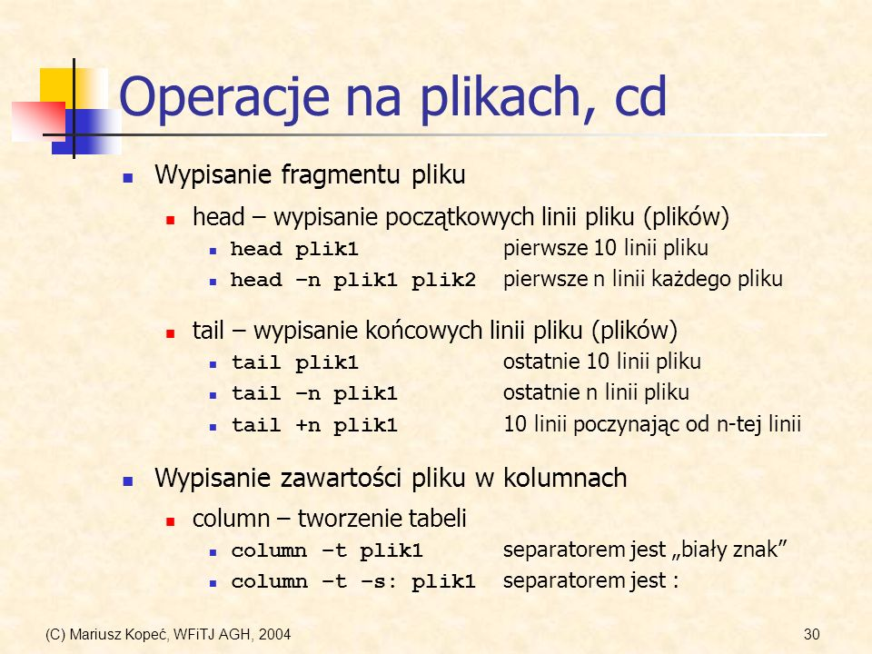 (C) Mariusz Kopeć, WFiTJ AGH, 200430 Operacje na plikach, cd Wypisanie fragmentu pliku head – wypisanie początkowych linii pliku (plików) head plik1 pierwsze 10 linii pliku head –n plik1 plik2 pierwsze n linii każdego pliku tail – wypisanie końcowych linii pliku (plików) tail plik1 ostatnie 10 linii pliku tail –n plik1 ostatnie n linii pliku tail +n plik1 10 linii poczynając od n-tej linii Wypisanie zawartości pliku w kolumnach column – tworzenie tabeli column –t plik1 separatorem jest biały znak column –t –s: plik1 separatorem jest :