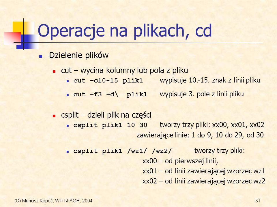 (C) Mariusz Kopeć, WFiTJ AGH, 200431 Operacje na plikach, cd Dzielenie plików cut – wycina kolumny lub pola z pliku cut –c10-15 plik1 wypisuje 10.-15.
