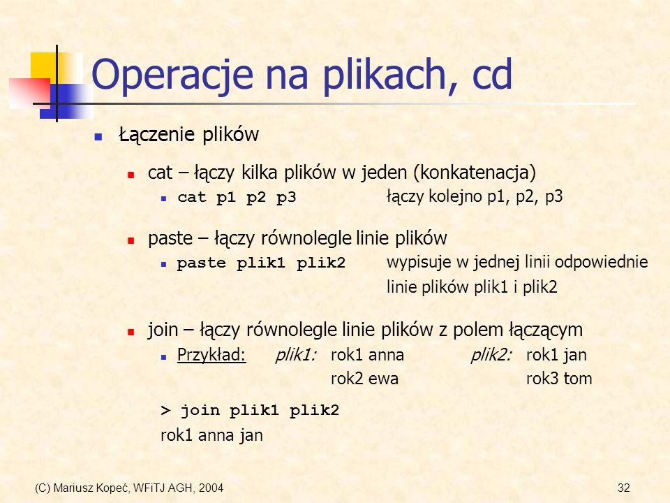 (C) Mariusz Kopeć, WFiTJ AGH, 200432 Operacje na plikach, cd Łączenie plików cat – łączy kilka plików w jeden (konkatenacja) cat p1 p2 p3 łączy kolejno p1, p2, p3 paste – łączy równolegle linie plików paste plik1 plik2 wypisuje w jednej linii odpowiednie linie plików plik1 i plik2 join – łączy równolegle linie plików z polem łączącym Przykład: plik1:rok1 annaplik2:rok1 jan rok2 ewarok3 tom > join plik1 plik2 rok1 anna jan