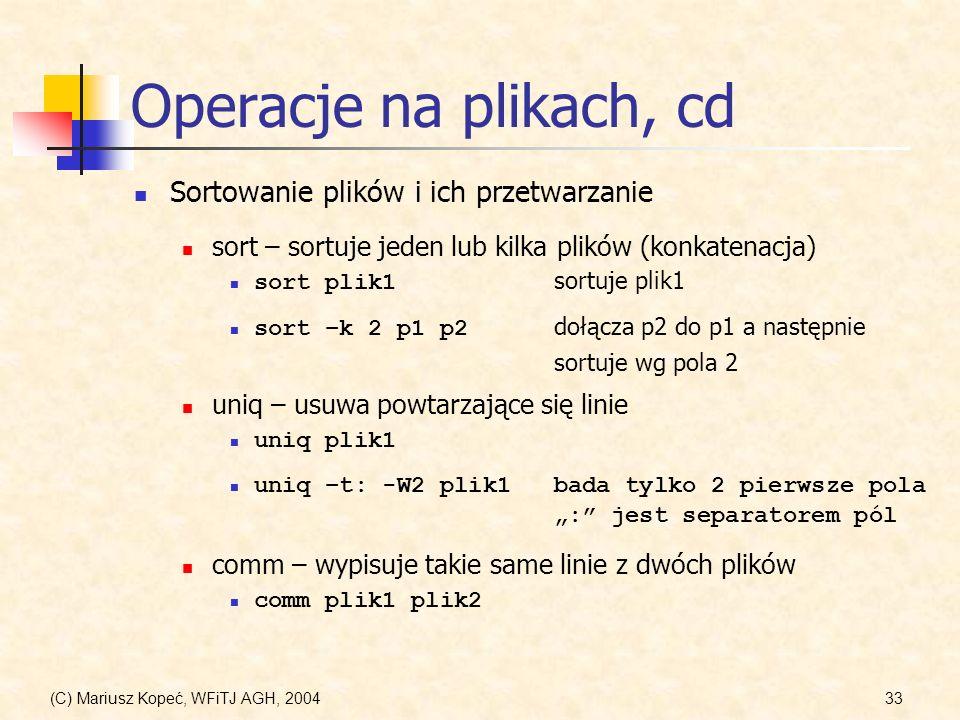 (C) Mariusz Kopeć, WFiTJ AGH, 200433 Operacje na plikach, cd Sortowanie plików i ich przetwarzanie sort – sortuje jeden lub kilka plików (konkatenacja) sort plik1 sortuje plik1 sort –k 2 p1 p2 dołącza p2 do p1 a następnie sortuje wg pola 2 uniq – usuwa powtarzające się linie uniq plik1 comm – wypisuje takie same linie z dwóch plików comm plik1 plik2 uniq –t: -W2 plik1bada tylko 2 pierwsze pola : jest separatorem pól