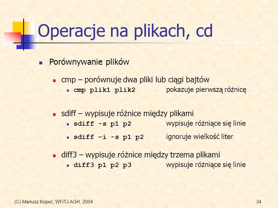 (C) Mariusz Kopeć, WFiTJ AGH, 200434 Operacje na plikach, cd Porównywanie plików cmp – porównuje dwa pliki lub ciągi bajtów cmp plik1 plik2 pokazuje pierwszą różnicę sdiff – wypisuje różnice między plikami sdiff -s p1 p2 wypisuje różniące się linie sdiff –i -s p1 p2 ignoruje wielkość liter diff3 – wypisuje różnice między trzema plikami diff3 p1 p2 p3 wypisuje różniące się linie