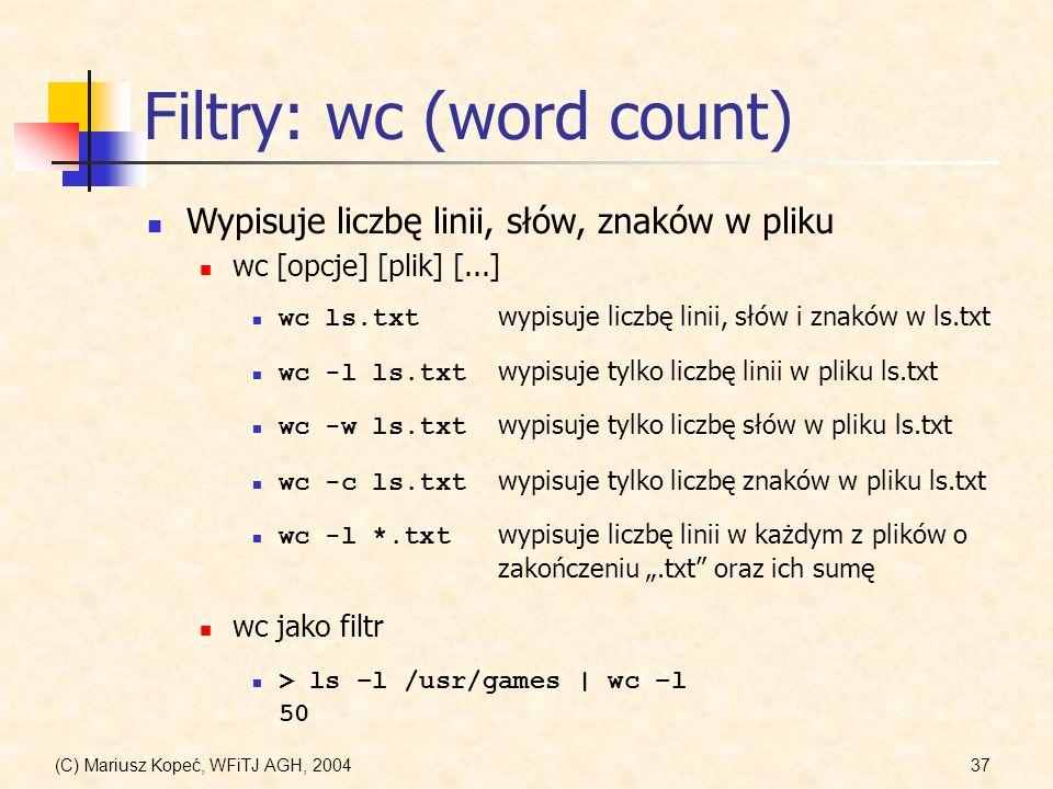 (C) Mariusz Kopeć, WFiTJ AGH, 200437 Filtry: wc (word count) Wypisuje liczbę linii, słów, znaków w pliku wc [opcje] [plik] [...] wc ls.txt wypisuje liczbę linii, słów i znaków w ls.txt wc -l ls.txt wypisuje tylko liczbę linii w pliku ls.txt wc -w ls.txt wypisuje tylko liczbę słów w pliku ls.txt wc -c ls.txt wypisuje tylko liczbę znaków w pliku ls.txt wc jako filtr > ls –l /usr/games | wc –l 50 wc -l *.txt wypisuje liczbę linii w każdym z plików o zakończeniu.txt oraz ich sumę