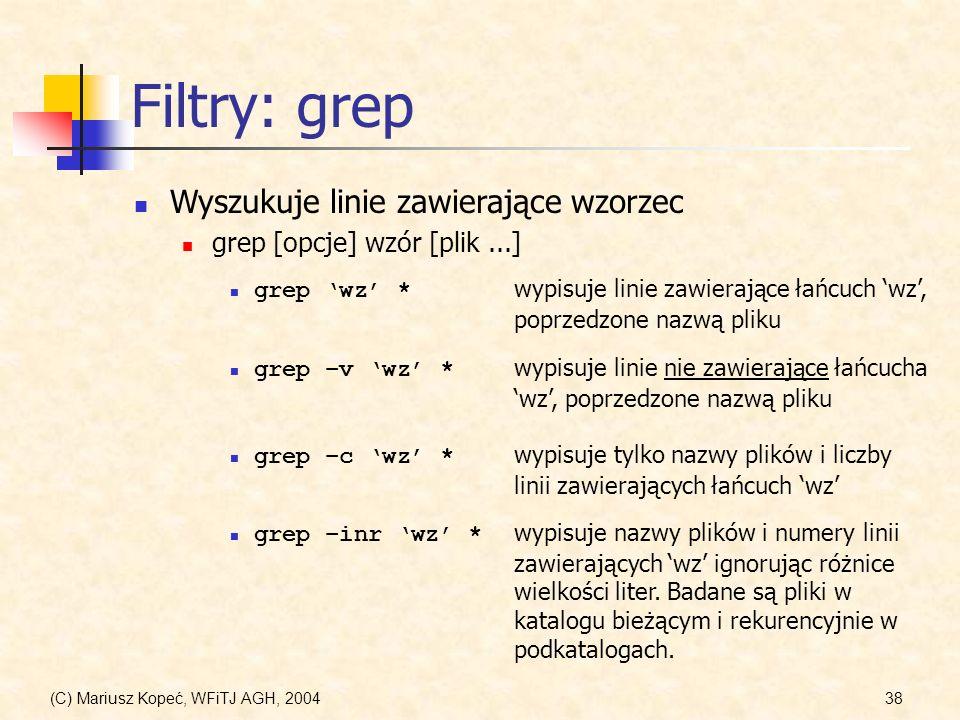 (C) Mariusz Kopeć, WFiTJ AGH, 200438 Filtry: grep Wyszukuje linie zawierające wzorzec grep [opcje] wzór [plik...] grep –inr wz * wypisuje nazwy plików i numery linii zawierających wz ignorując różnice wielkości liter.