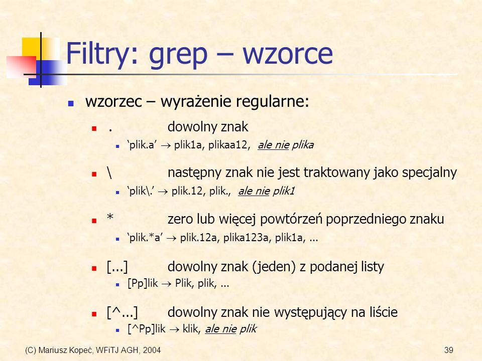 (C) Mariusz Kopeć, WFiTJ AGH, 200439 Filtry: grep – wzorce wzorzec – wyrażenie regularne: [^...]dowolny znak nie występujący na liście [^Pp]lik klik, ale nie plik.