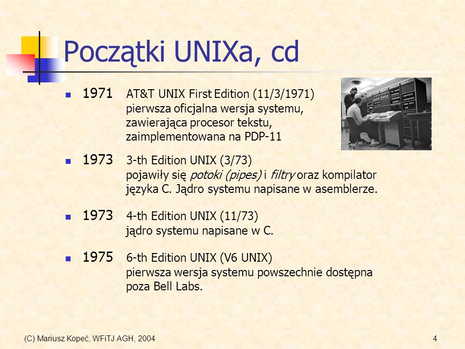 (C) Mariusz Kopeć, WFiTJ AGH, 20044 Początki UNIXa, cd 1971 AT&T UNIX First Edition (11/3/1971) pierwsza oficjalna wersja systemu, zawierająca procesor tekstu, zaimplementowana na PDP-11 1973 3-th Edition UNIX (3/73) pojawiły się potoki (pipes) i filtry oraz kompilator języka C.