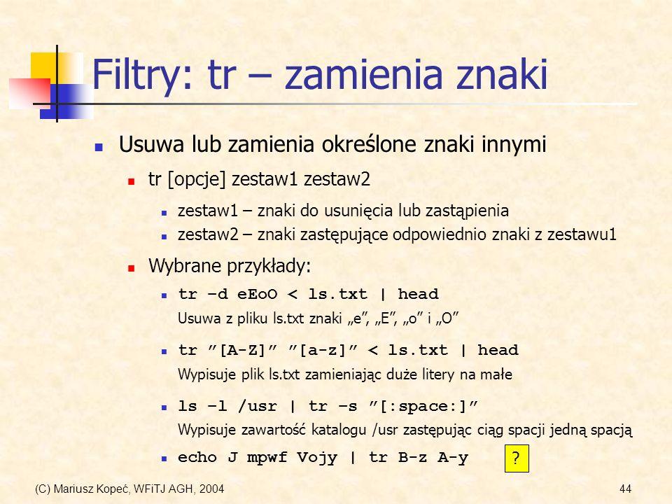 (C) Mariusz Kopeć, WFiTJ AGH, 200444 Filtry: tr – zamienia znaki Usuwa lub zamienia określone znaki innymi tr [opcje] zestaw1 zestaw2 zestaw1 – znaki do usunięcia lub zastąpienia zestaw2 – znaki zastępujące odpowiednio znaki z zestawu1 Wybrane przykłady: tr –d eEoO < ls.txt | head Usuwa z pliku ls.txt znaki e, E, o i O tr [A-Z] [a-z] < ls.txt | head Wypisuje plik ls.txt zamieniając duże litery na małe ls –l /usr | tr –s [:space:] Wypisuje zawartość katalogu /usr zastępując ciąg spacji jedną spacją echo J mpwf Vojy | tr B-z A-y ?