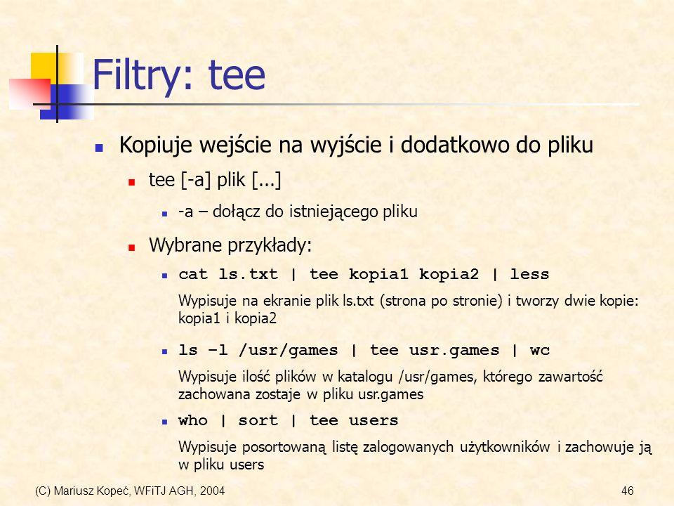 (C) Mariusz Kopeć, WFiTJ AGH, 200446 Filtry: tee Kopiuje wejście na wyjście i dodatkowo do pliku tee [-a] plik [...] -a – dołącz do istniejącego pliku Wybrane przykłady: cat ls.txt | tee kopia1 kopia2 | less Wypisuje na ekranie plik ls.txt (strona po stronie) i tworzy dwie kopie: kopia1 i kopia2 ls –l /usr/games | tee usr.games | wc Wypisuje ilość plików w katalogu /usr/games, którego zawartość zachowana zostaje w pliku usr.games who | sort | tee users Wypisuje posortowaną listę zalogowanych użytkowników i zachowuje ją w pliku users