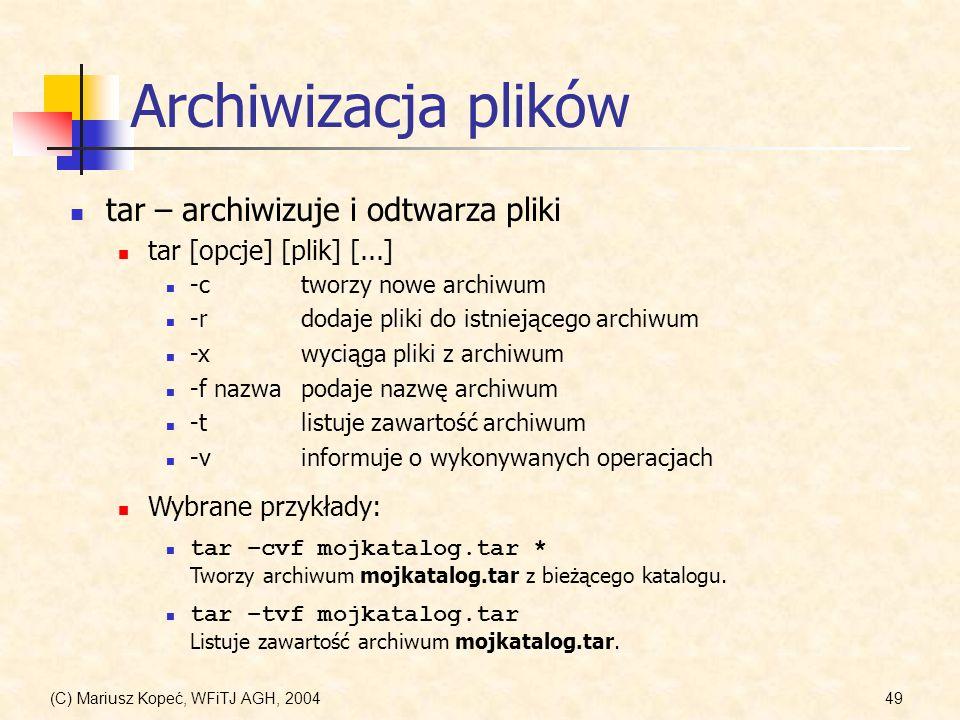 (C) Mariusz Kopeć, WFiTJ AGH, 200449 Archiwizacja plików tar – archiwizuje i odtwarza pliki tar [opcje] [plik] [...] Wybrane przykłady: tar –cvf mojkatalog.tar * Tworzy archiwum mojkatalog.tar z bieżącego katalogu.