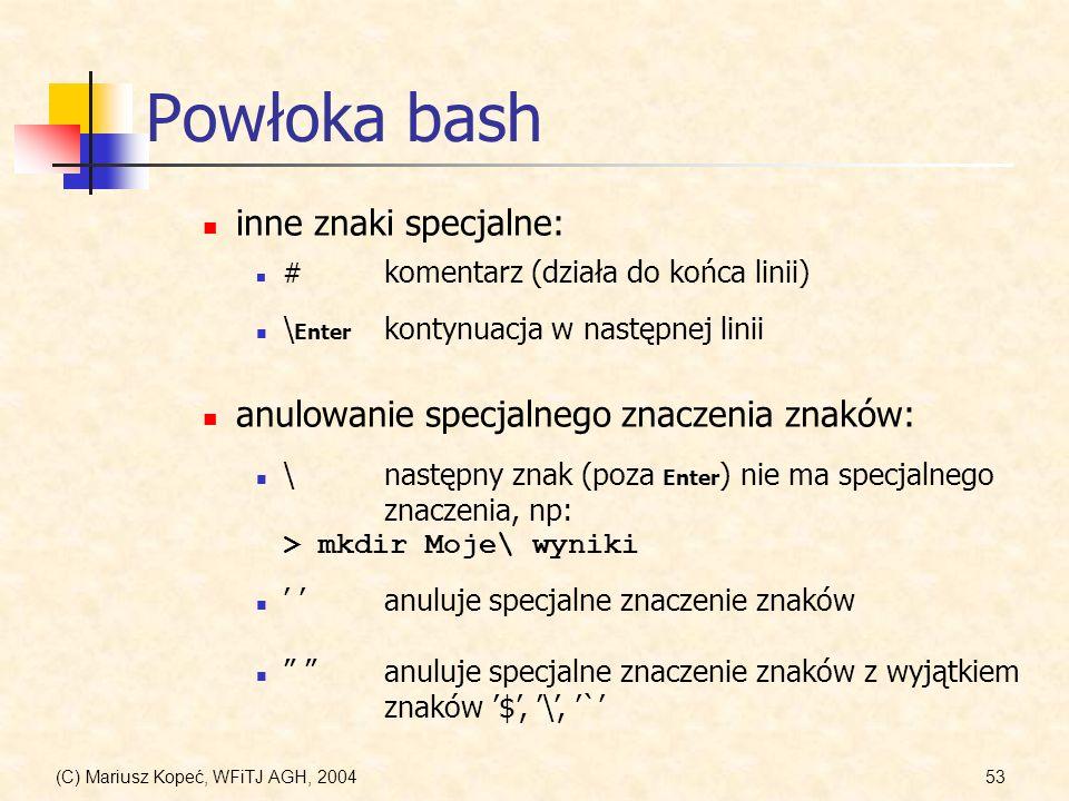 (C) Mariusz Kopeć, WFiTJ AGH, 200453 Powłoka bash anuluje specjalne znaczenie znaków \ Enter kontynuacja w następnej linii # komentarz (działa do końca linii) \następny znak (poza Enter ) nie ma specjalnego znaczenia, np: > mkdir Moje\ wyniki inne znaki specjalne: anulowanie specjalnego znaczenia znaków: anuluje specjalne znaczenie znaków z wyjątkiem znaków $, \, `