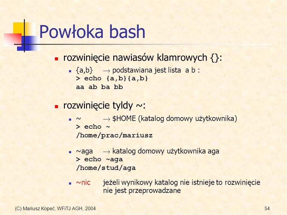 (C) Mariusz Kopeć, WFiTJ AGH, 200454 Powłoka bash ~aga katalog domowy użytkownika aga > echo ~aga /home/stud/aga {a,b} podstawiana jest lista a b : > echo {a,b}{a,b} aa ab ba bb ~ $HOME (katalog domowy użytkownika) > echo ~ /home/prac/mariusz rozwinięcie nawiasów klamrowych {}: rozwinięcie tyldy ~: ~nicjeżeli wynikowy katalog nie istnieje to rozwinięcie nie jest przeprowadzane