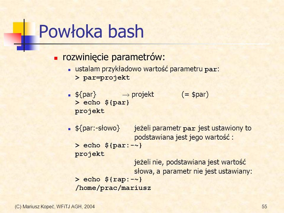 (C) Mariusz Kopeć, WFiTJ AGH, 200455 Powłoka bash ${par:-słowo} jeżeli parametr par jest ustawiony to podstawiana jest jego wartość : > echo ${par:-~} projekt jeżeli nie, podstawiana jest wartość słowa, a parametr nie jest ustawiany: > echo ${rap:-~} /home/prac/mariusz ustalam przykładowo wartość parametru par : > par=projekt ${par} projekt(= $par) > echo ${par} projekt rozwinięcie parametrów: