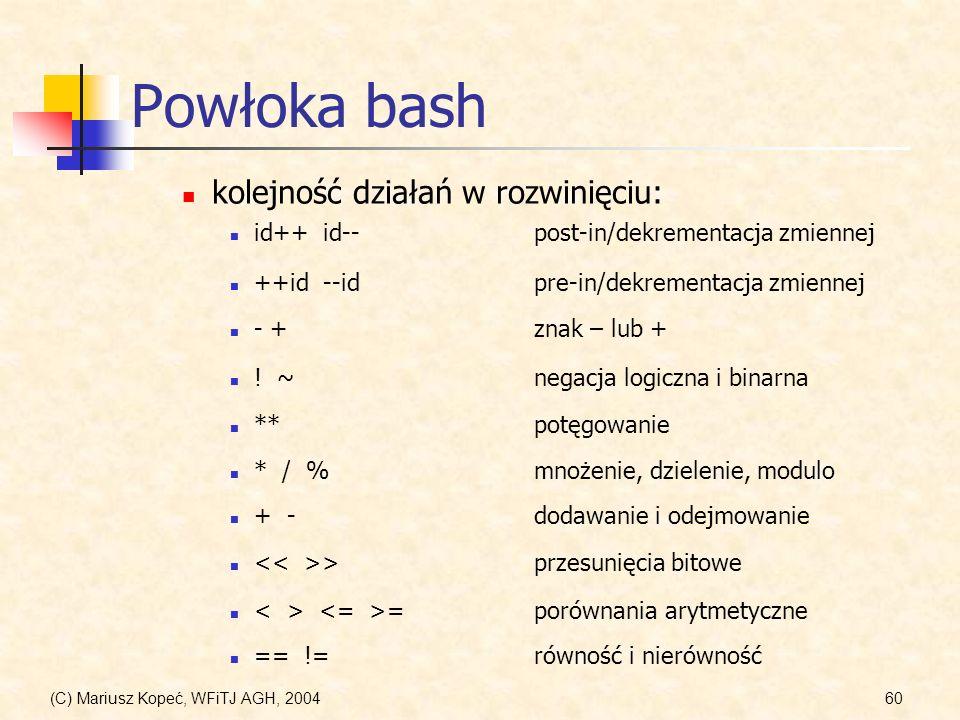 (C) Mariusz Kopeć, WFiTJ AGH, 200460 Powłoka bash + - dodawanie i odejmowanie kolejność działań w rozwinięciu: = porównania arytmetyczne ++id --idpre-in/dekrementacja zmiennej id++ id--post-in/dekrementacja zmiennej .