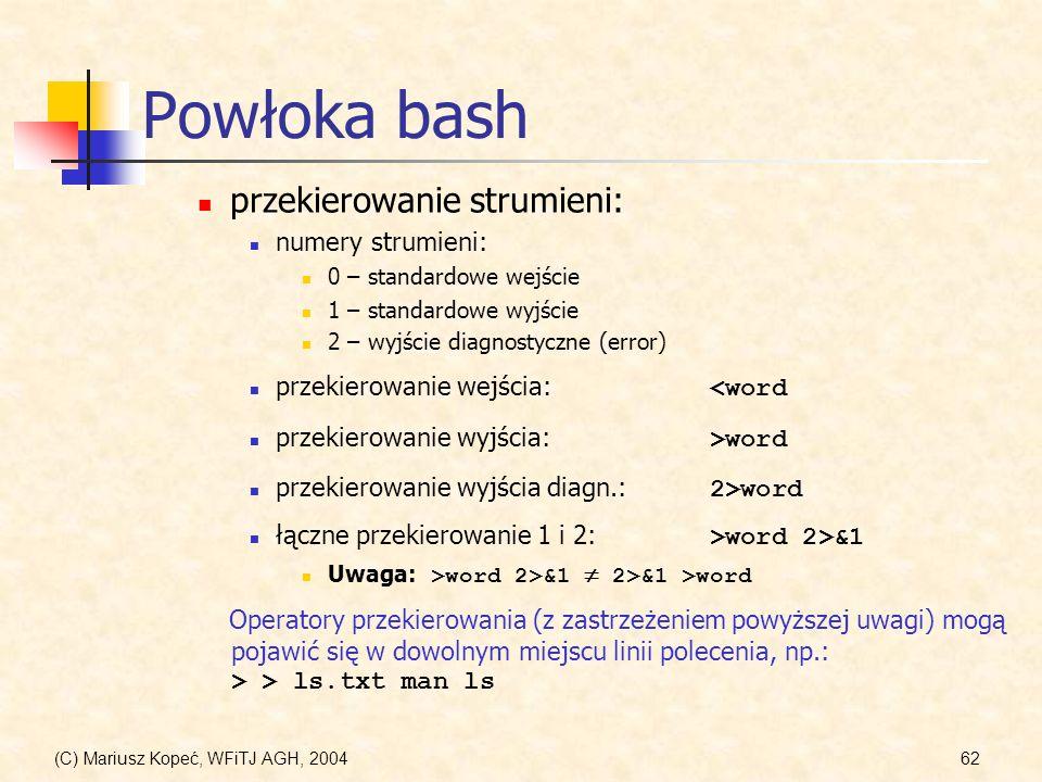 (C) Mariusz Kopeć, WFiTJ AGH, 200462 Powłoka bash przekierowanie strumieni: numery strumieni: 0 – standardowe wejście 1 – standardowe wyjście 2 – wyjście diagnostyczne (error) przekierowanie wejścia: <word przekierowanie wyjścia: >word przekierowanie wyjścia diagn.: 2>word łączne przekierowanie 1 i 2: >word 2>&1 Uwaga: >word 2>&1 2>&1 >word Operatory przekierowania (z zastrzeżeniem powyższej uwagi) mogą pojawić się w dowolnym miejscu linii polecenia, np.: > > ls.txt man ls