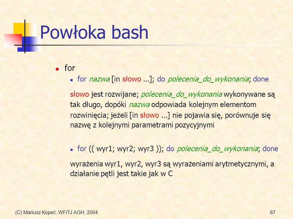 (C) Mariusz Kopeć, WFiTJ AGH, 200467 Powłoka bash for for nazwa [in słowo...]; do polecenia_do_wykonania; done słowo jest rozwijane; polecenia_do_wykonania wykonywane są tak długo, dopóki nazwa odpowiada kolejnym elementom rozwinięcia; jeżeli [in słowo...] nie pojawia się, porównuje się nazwę z kolejnymi parametrami pozycyjnymi for (( wyr1; wyr2; wyr3 )); do polecenia_do_wykonania; done wyrażenia wyr1, wyr2, wyr3 są wyrażeniami arytmetycznymi, a działanie pętli jest takie jak w C