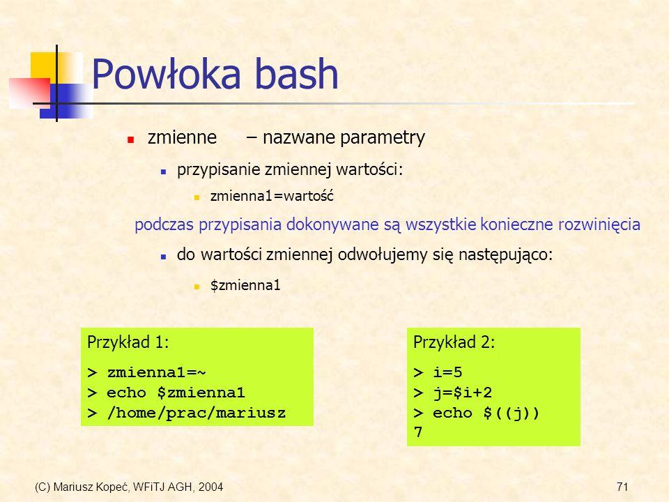 (C) Mariusz Kopeć, WFiTJ AGH, 200471 Powłoka bash zmienne– nazwane parametry przypisanie zmiennej wartości: zmienna1=wartość podczas przypisania dokonywane są wszystkie konieczne rozwinięcia do wartości zmiennej odwołujemy się następująco: $zmienna1 Przykład 1: > zmienna1=~ > echo $zmienna1 > /home/prac/mariusz Przykład 2: > i=5 > j=$i+2 > echo $((j)) 7