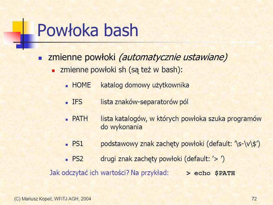 (C) Mariusz Kopeć, WFiTJ AGH, 200472 Powłoka bash zmienne powłoki (automatycznie ustawiane) zmienne powłoki sh (są też w bash): HOMEkatalog domowy użytkownika IFSlista znaków-separatorów pól PATHlista katalogów, w których powłoka szuka programów do wykonania PS1podstawowy znak zachęty powłoki (default: \s-\v\$) PS2drugi znak zachęty powłoki (default: > ) Jak odczytać ich wartości.