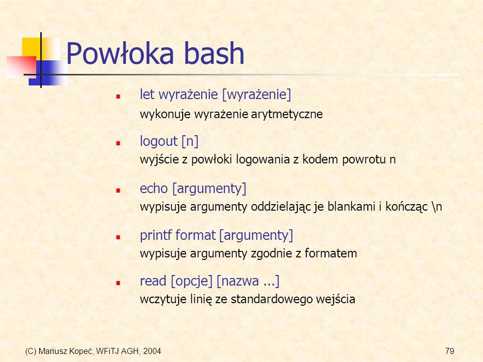 (C) Mariusz Kopeć, WFiTJ AGH, 200479 Powłoka bash let wyrażenie [wyrażenie] wykonuje wyrażenie arytmetyczne logout [n] wyjście z powłoki logowania z kodem powrotu n echo [argumenty] wypisuje argumenty oddzielając je blankami i kończąc \n printf format [argumenty] wypisuje argumenty zgodnie z formatem read [opcje] [nazwa...] wczytuje linię ze standardowego wejścia