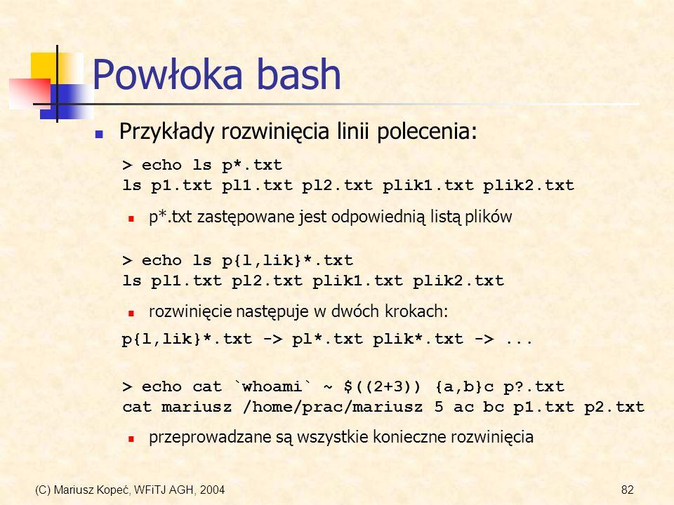 (C) Mariusz Kopeć, WFiTJ AGH, 200482 Powłoka bash Przykłady rozwinięcia linii polecenia: > echo cat `whoami` ~ $((2+3)) {a,b}c p?.txt cat mariusz /home/prac/mariusz 5 ac bc p1.txt p2.txt > echo ls p*.txt ls p1.txt pl1.txt pl2.txt plik1.txt plik2.txt p*.txt zastępowane jest odpowiednią listą plików > echo ls p{l,lik}*.txt ls pl1.txt pl2.txt plik1.txt plik2.txt rozwinięcie następuje w dwóch krokach: p{l,lik}*.txt -> pl*.txt plik*.txt ->...