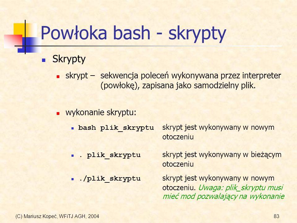 (C) Mariusz Kopeć, WFiTJ AGH, 200483 Powłoka bash - skrypty Skrypty skrypt –sekwencja poleceń wykonywana przez interpreter (powłokę), zapisana jako samodzielny plik.