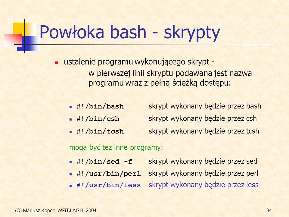 (C) Mariusz Kopeć, WFiTJ AGH, 200484 Powłoka bash - skrypty ustalenie programu wykonującego skrypt - w pierwszej linii skryptu podawana jest nazwa programu wraz z pełną ścieżką dostępu: #!/bin/bash skrypt wykonany będzie przez bash #!/bin/csh skrypt wykonany będzie przez csh mogą być też inne programy: #!/bin/tcsh skrypt wykonany będzie przez tcsh #!/bin/sed -f skrypt wykonany będzie przez sed #!/usr/bin/perl skrypt wykonany będzie przez perl #!/usr/bin/less skrypt wykonany będzie przez less