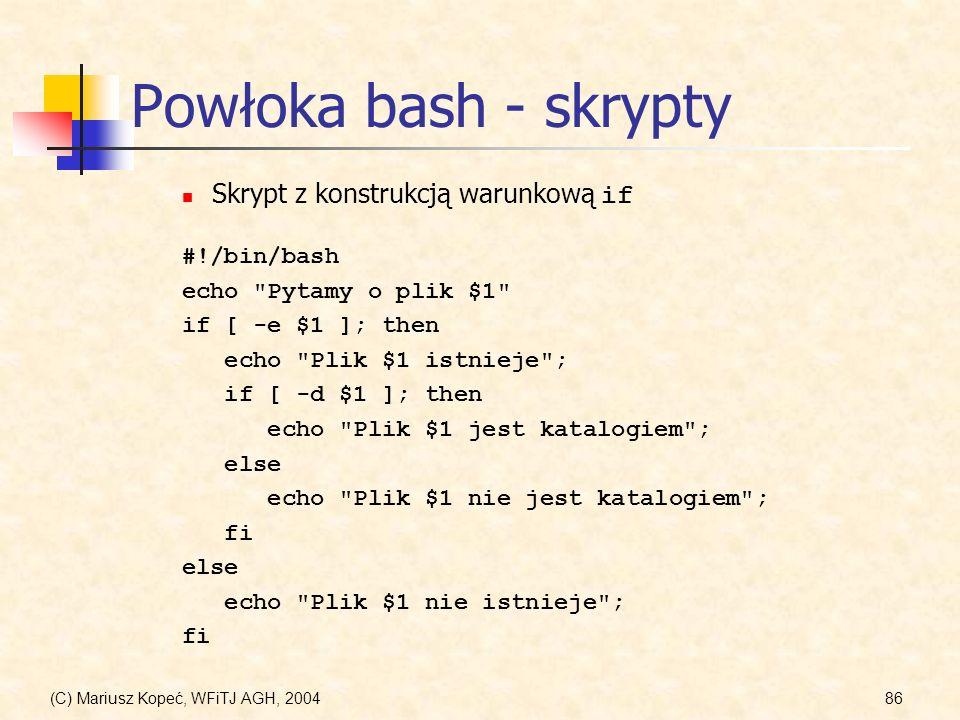 (C) Mariusz Kopeć, WFiTJ AGH, 200486 Powłoka bash - skrypty #!/bin/bash echo Pytamy o plik $1 if [ -e $1 ]; then echo Plik $1 istnieje ; if [ -d $1 ]; then echo Plik $1 jest katalogiem ; else echo Plik $1 nie jest katalogiem ; fi else echo Plik $1 nie istnieje ; fi Skrypt z konstrukcją warunkową if