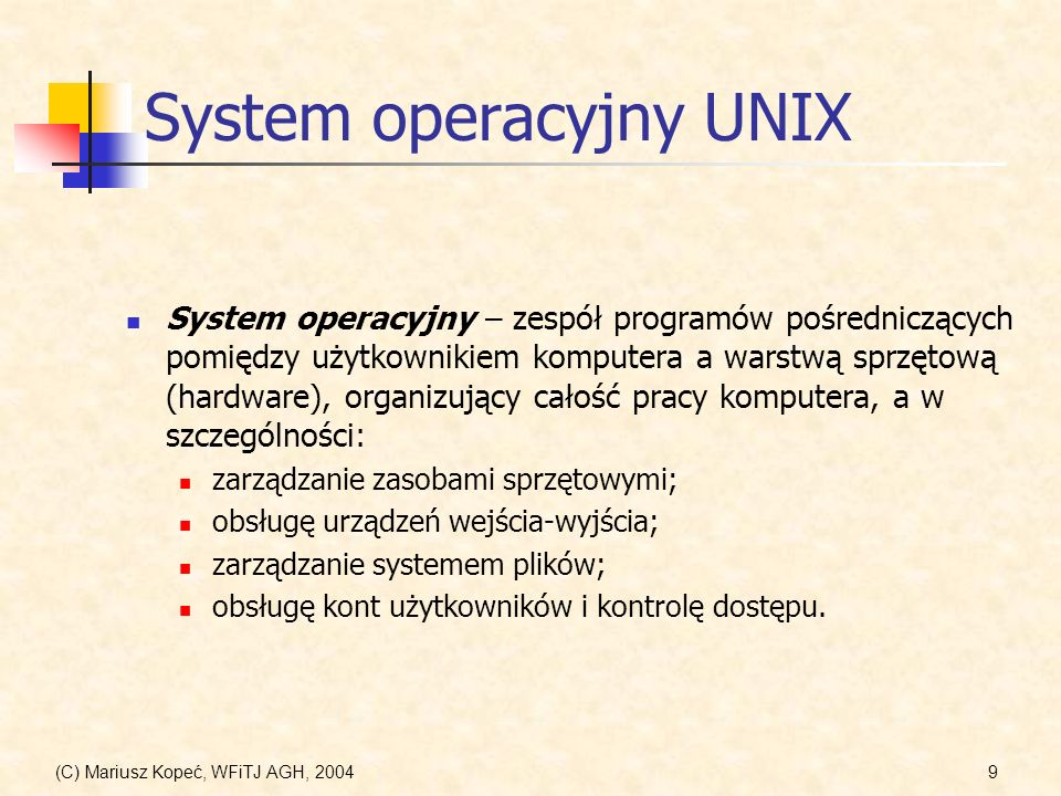 (C) Mariusz Kopeć, WFiTJ AGH, 200410 Warstwy systemu UNIX Użytkownik Warstwa sprzętowa (hardware) (CPU, pamięć, dyski, terminale, sterowniki,...) Interfejs warstwy sprzętowej Jądro systemu (kernel) (zarządzanie procesami, pamięcią, zasobami,...) Interfejs wywołań systemowych Biblioteki systemowe (open, read, write,...) Powłoki, polecenia, aplikacje Interfejs bibliotek (programy, kompilatory, interpretery,...) Interfejs użytkownika