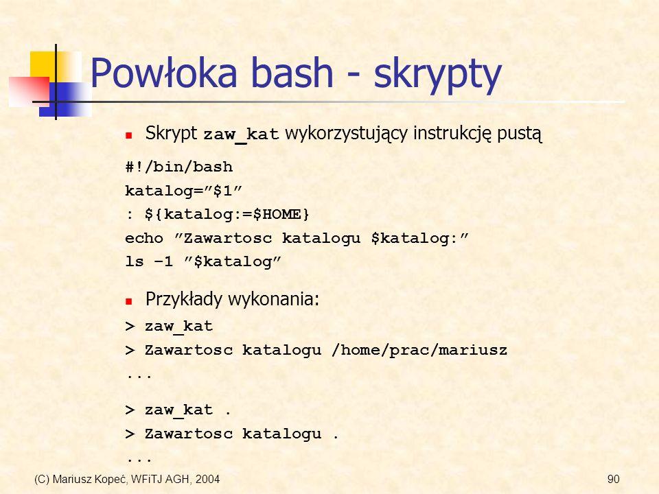 (C) Mariusz Kopeć, WFiTJ AGH, 200490 Powłoka bash - skrypty #!/bin/bash katalog=$1 : ${katalog:=$HOME} echo Zawartosc katalogu $katalog: ls –1 $katalog Skrypt zaw_kat wykorzystujący instrukcję pustą Przykłady wykonania: > zaw_kat > Zawartosc katalogu /home/prac/mariusz...