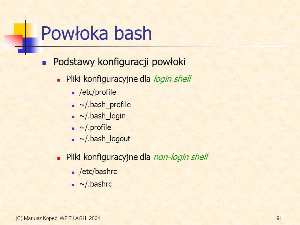 (C) Mariusz Kopeć, WFiTJ AGH, 200491 Powłoka bash Podstawy konfiguracji powłoki Pliki konfiguracyjne dla login shell /etc/profile Pliki konfiguracyjne dla non-login shell ~/.bash_profile ~/.bash_login ~/.profile ~/.bash_logout /etc/bashrc ~/.bashrc