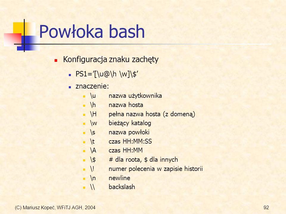 (C) Mariusz Kopeć, WFiTJ AGH, 200492 Powłoka bash Konfiguracja znaku zachęty PS1=[\u@\h \w]\$ znaczenie: \unazwa użytkownika \hnazwa hosta \Hpełna nazwa hosta (z domeną) \wbieżący katalog \snazwa powłoki \tczas HH:MM:SS \Aczas HH:MM \$# dla roota, $ dla innych \!numer polecenia w zapisie historii \nnewline \\backslash