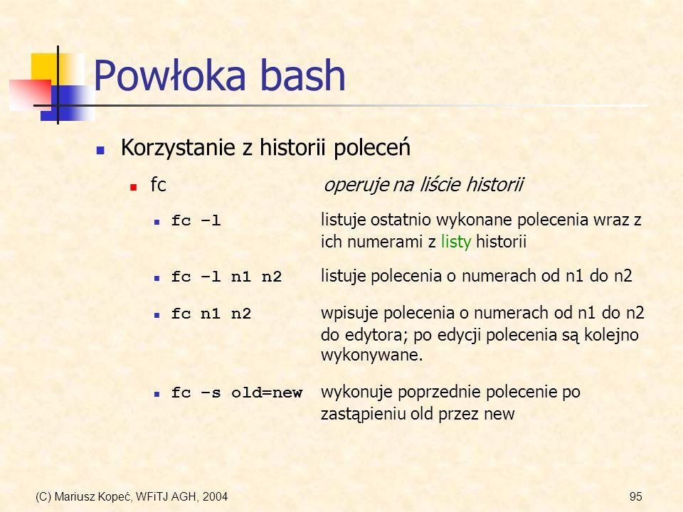 (C) Mariusz Kopeć, WFiTJ AGH, 200495 Powłoka bash Korzystanie z historii poleceń fc –l listuje ostatnio wykonane polecenia wraz z ich numerami z listy historii fc operuje na liście historii fc –l n1 n2 listuje polecenia o numerach od n1 do n2 fc n1 n2 wpisuje polecenia o numerach od n1 do n2 do edytora; po edycji polecenia są kolejno wykonywane.
