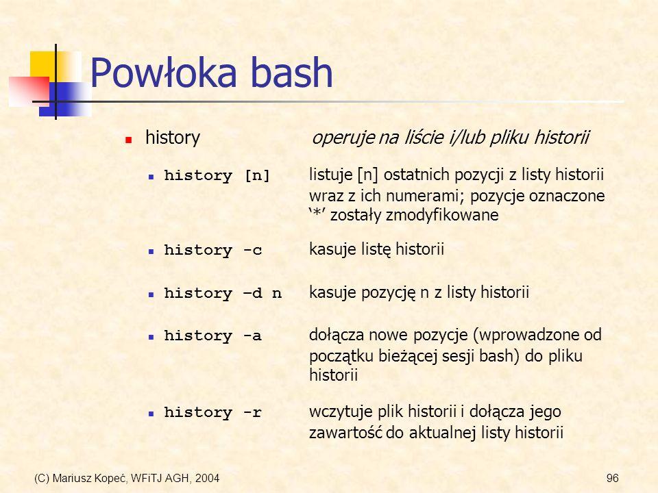 (C) Mariusz Kopeć, WFiTJ AGH, 200496 Powłoka bash history [n] listuje [n] ostatnich pozycji z listy historii wraz z ich numerami; pozycje oznaczone * zostały zmodyfikowane historyoperuje na liście i/lub pliku historii history -c kasuje listę historii history -a dołącza nowe pozycje (wprowadzone od początku bieżącej sesji bash) do pliku historii history -r wczytuje plik historii i dołącza jego zawartość do aktualnej listy historii history –d n kasuje pozycję n z listy historii