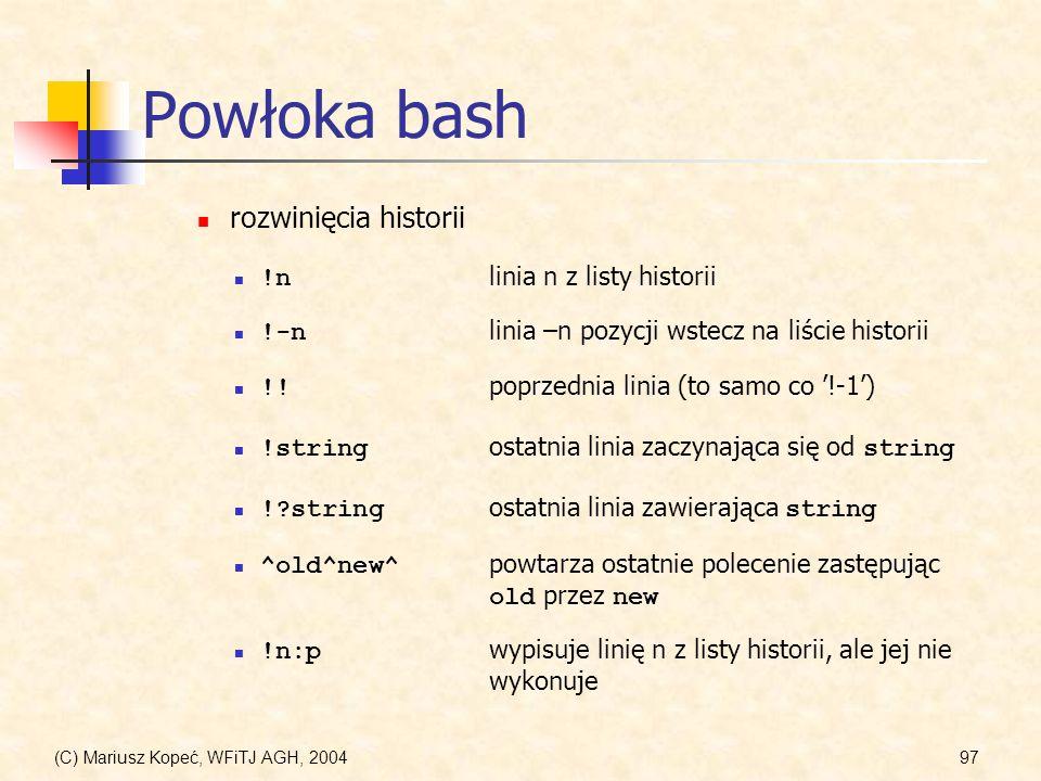 (C) Mariusz Kopeć, WFiTJ AGH, 200497 Powłoka bash !n linia n z listy historii rozwinięcia historii !-n linia –n pozycji wstecz na liście historii !?string ostatnia linia zawierająca string ^old^new^ powtarza ostatnie polecenie zastępując old przez new !.