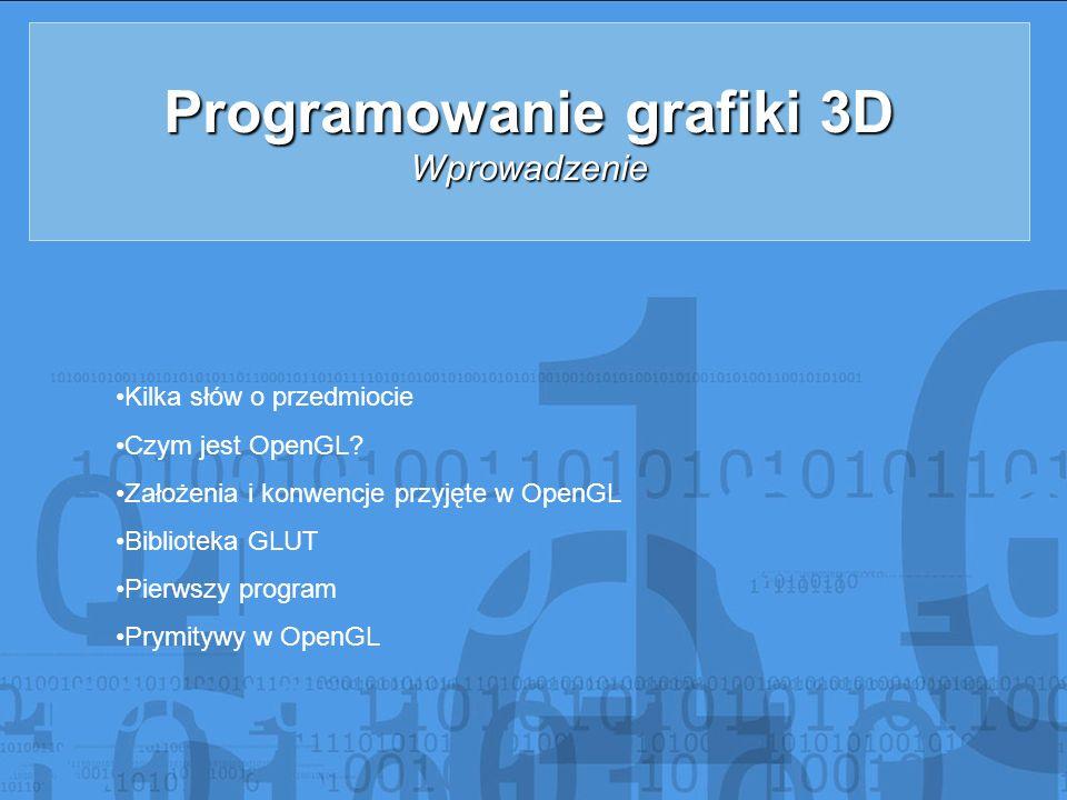 Programowanie grafiki 3D Wprowadzenie Kilka słów o przedmiocie Czym jest OpenGL? Założenia i konwencje przyjęte w OpenGL Biblioteka GLUT Pierwszy prog