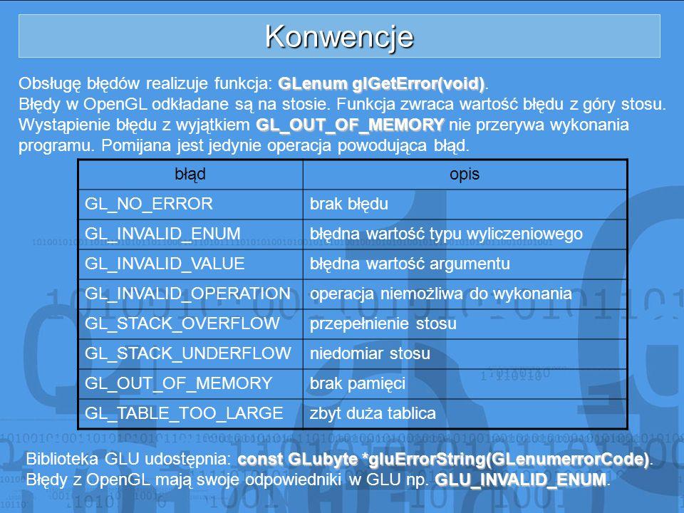 Konwencje GLenum glGetError(void) Obsługę błędów realizuje funkcja: GLenum glGetError(void). Błędy w OpenGL odkładane są na stosie. Funkcja zwraca war