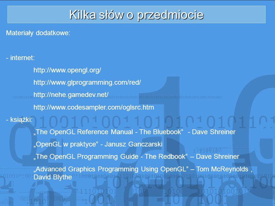 Kilka słów o przedmiocie Materiały dodatkowe: - internet: http://www.opengl.org/ http://www.glprogramming.com/red/ http://nehe.gamedev.net/ http://www