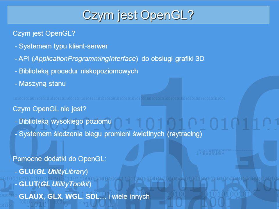 Czym jest OpenGL? - Systemem typu klient-serwer - API (ApplicationProgrammingInterface) do obsługi grafiki 3D - Biblioteką procedur niskopoziomowych -