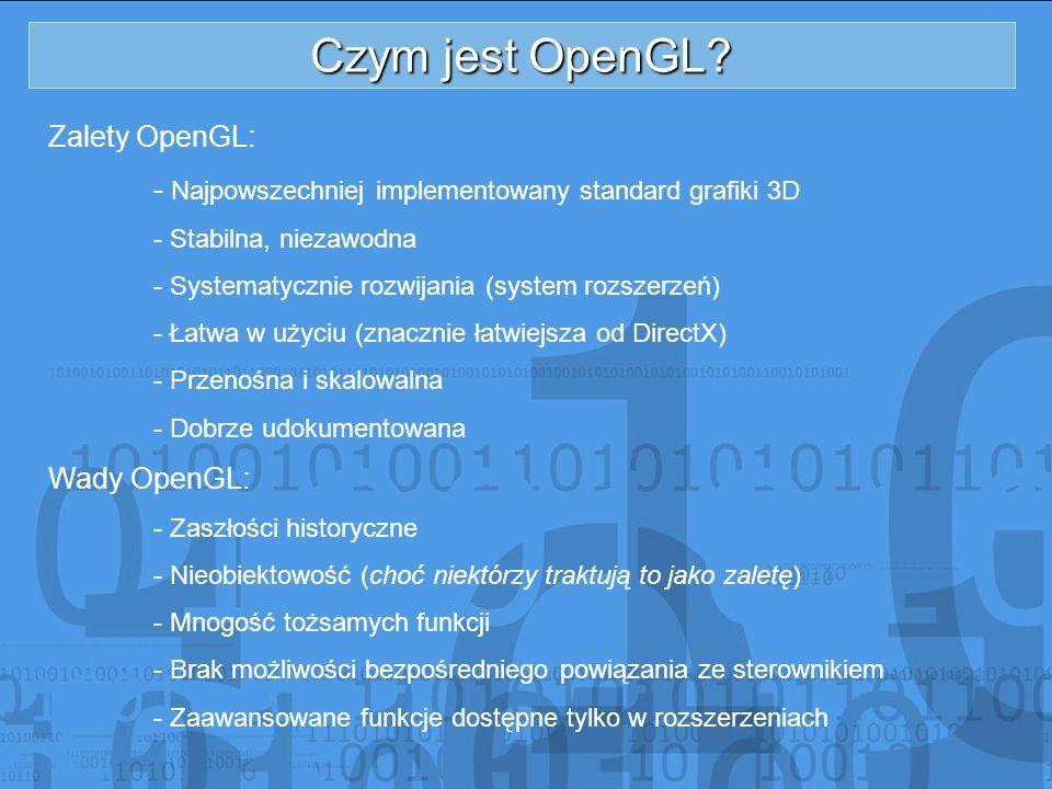Czym jest OpenGL? Zalety OpenGL: - Najpowszechniej implementowany standard grafiki 3D - Stabilna, niezawodna - Systematycznie rozwijania (system rozsz