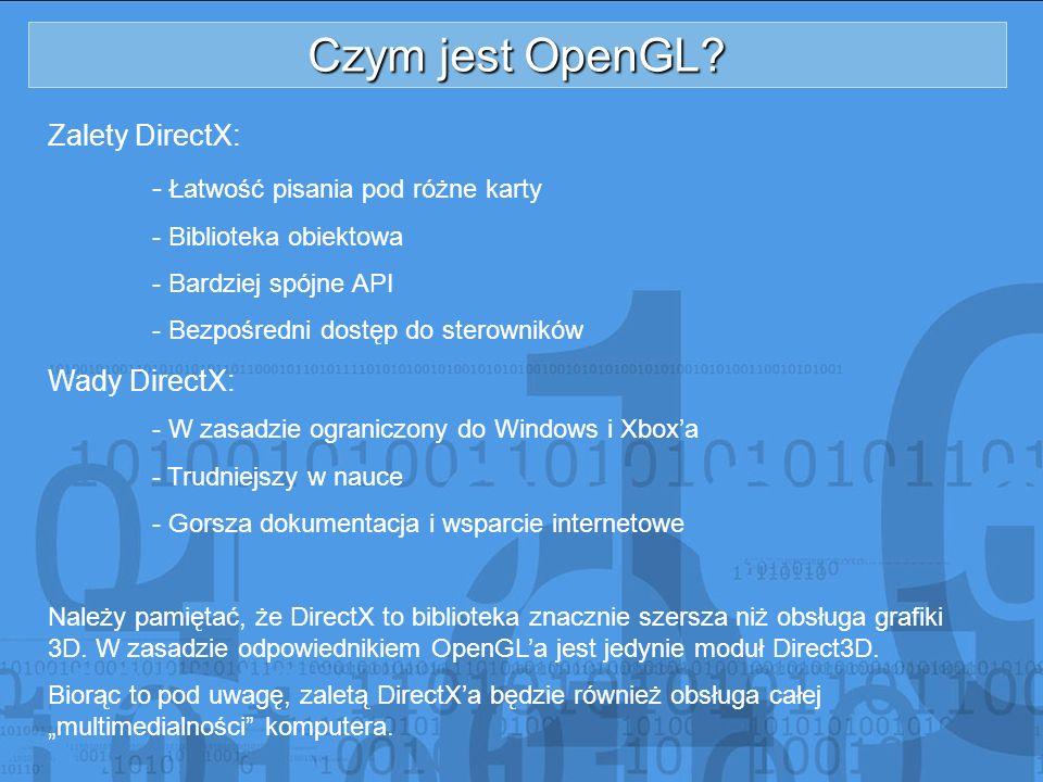 Czym jest OpenGL? Zalety DirectX: - Łatwość pisania pod różne karty - Biblioteka obiektowa - Bardziej spójne API - Bezpośredni dostęp do sterowników W