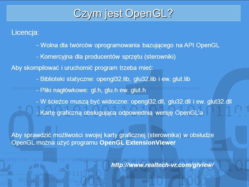 Czym jest OpenGL? Licencja: - Wolna dla twórców oprogramowania bazującego na API OpenGL - Komercyjna dla producentów sprzętu (sterowniki) Aby skompilo