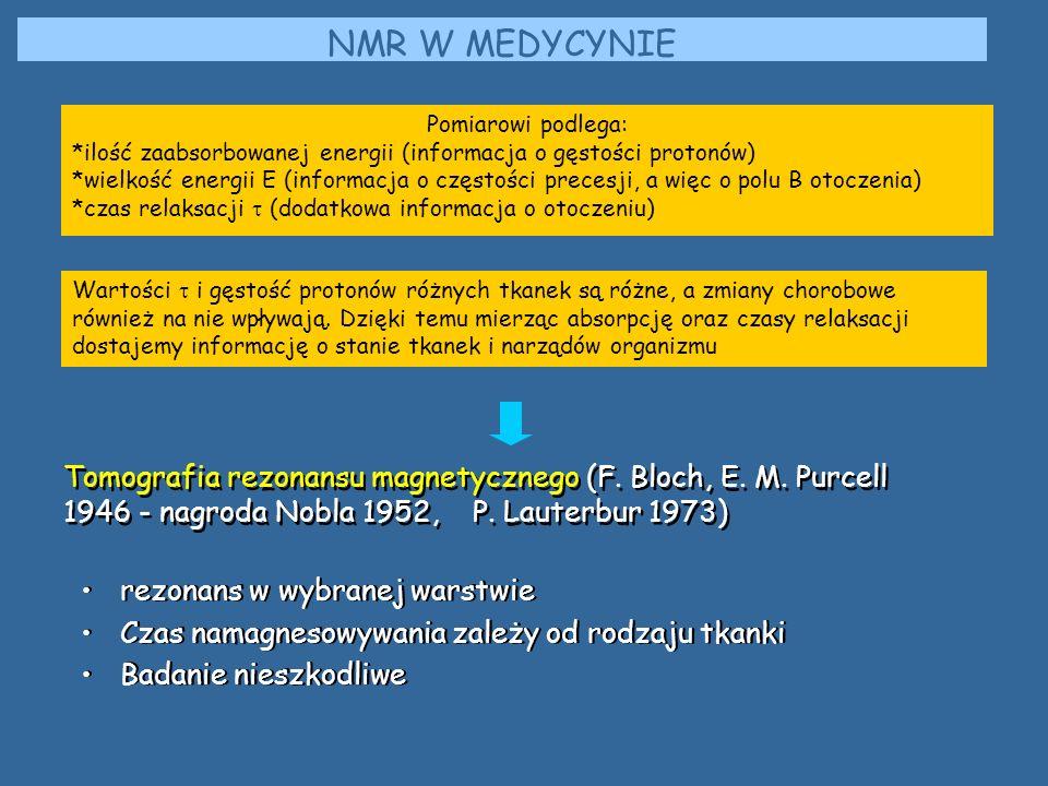 NMR W MEDYCYNIE Pomiarowi podlega: *ilość zaabsorbowanej energii (informacja o gęstości protonów) *wielkość energii E (informacja o częstości precesji