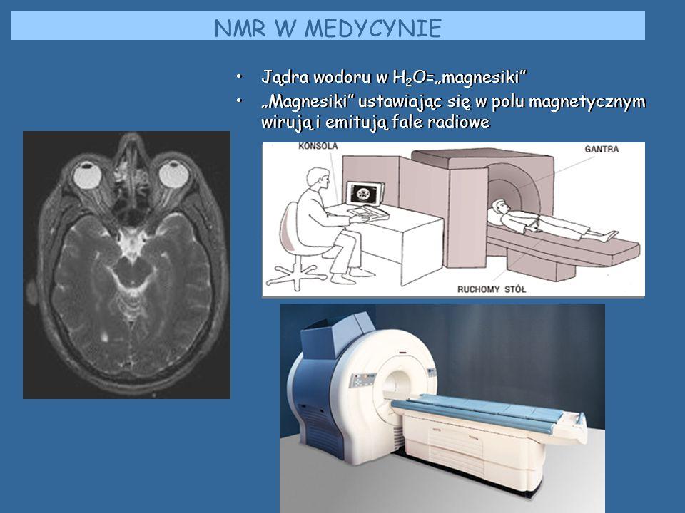 NMR W MEDYCYNIE Jądra wodoru w H 2 O=magnesiki Magnesiki ustawiając się w polu magnetycznym wirują i emitują fale radiowe Jądra wodoru w H 2 O=magnesi