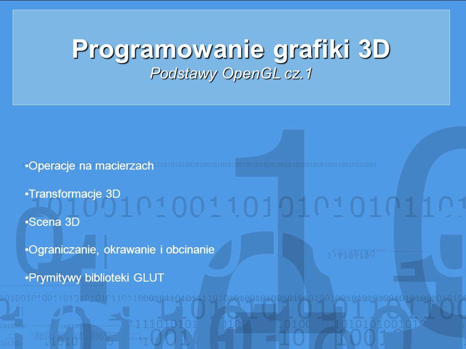Programowanie grafiki 3D Podstawy OpenGL cz.1 Operacje na macierzach Transformacje 3D Scena 3D Ograniczanie, okrawanie i obcinanie Prymitywy bibliotek
