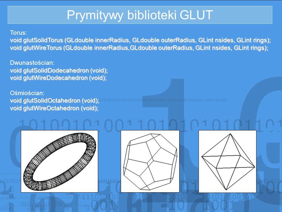 Prymitywy biblioteki GLUT Torus: void glutSolidTorus (GLdouble innerRadius, GLdouble outerRadius, GLint nsides, GLint rings); void glutWireTorus (GLdo
