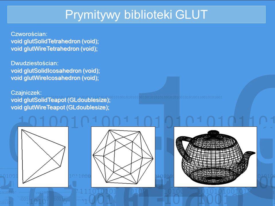 Prymitywy biblioteki GLUT Czworościan: void glutSolidTetrahedron (void); void glutWireTetrahedron (void); Dwudziestościan: void glutSolidIcosahedron (
