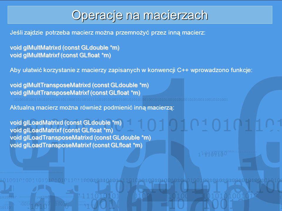 Operacje na macierzach Jeśli zajdzie potrzeba macierz można przemnożyć przez inną macierz: void glMultMatrixd (const GLdouble *m) void glMultMatrixf (