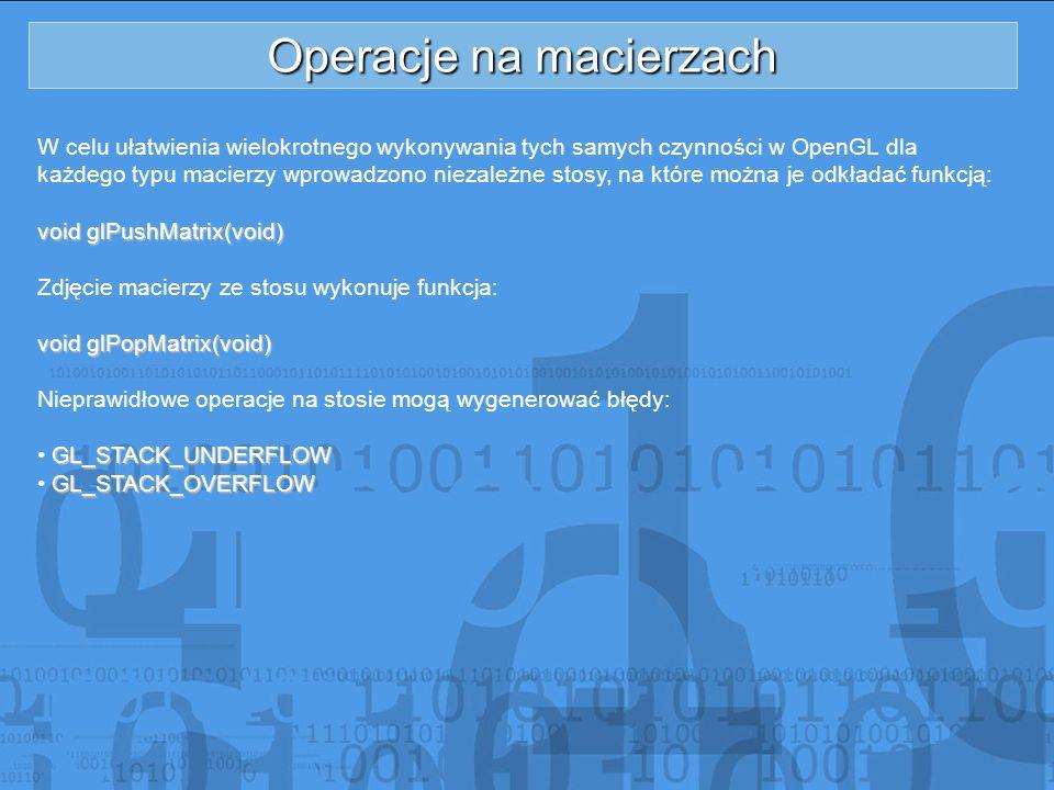 Operacje na macierzach W celu ułatwienia wielokrotnego wykonywania tych samych czynności w OpenGL dla każdego typu macierzy wprowadzono niezależne sto