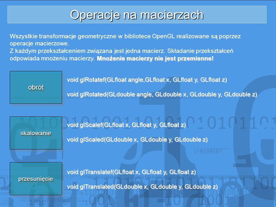 Operacje na macierzach Wszystkie transformacje geometryczne w bibliotece OpenGL realizowane są poprzez operacje macierzowe. Z każdym przekształceniem