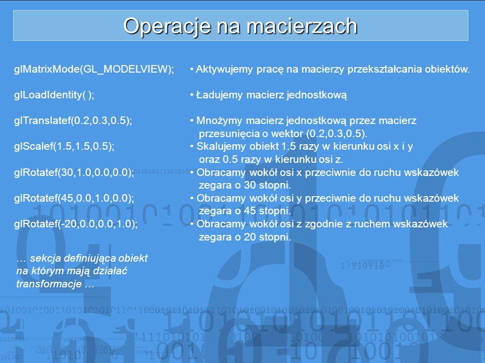 Operacje na macierzach glMatrixMode(GL_MODELVIEW); glLoadIdentity( ); glTranslatef(0.2,0.3,0.5); glScalef(1.5,1.5,0.5); glRotatef(30,1.0,0.0,0.0); glR