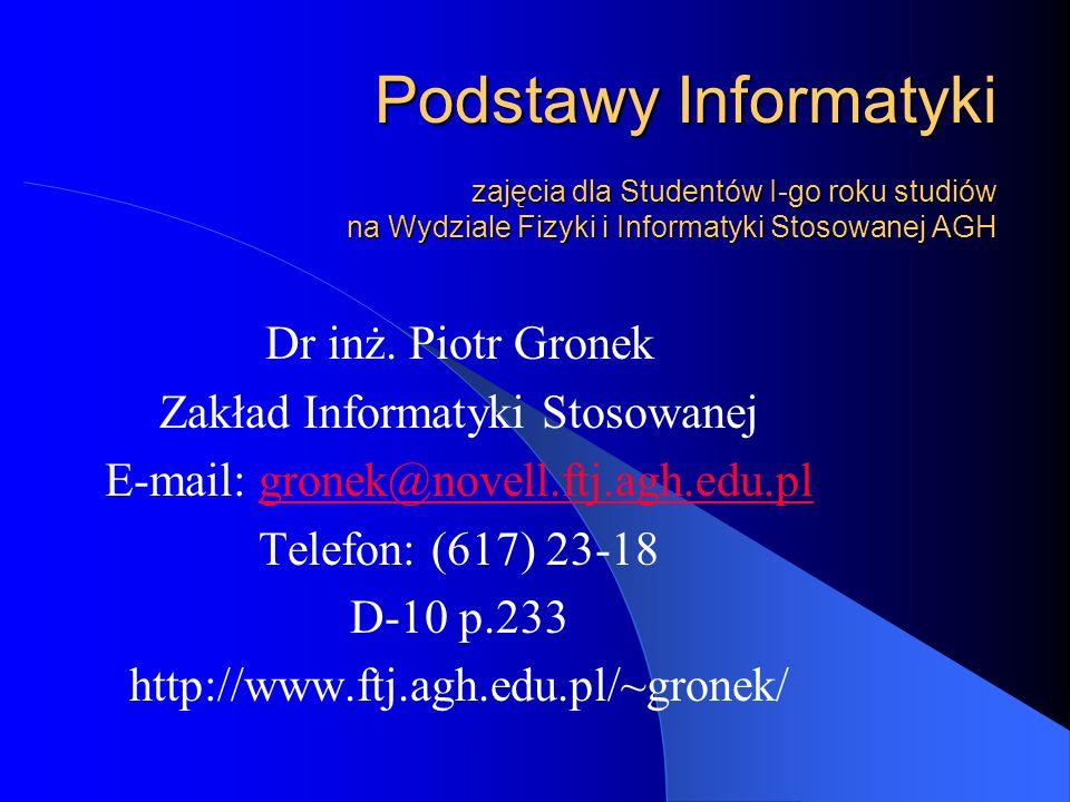 Podstawy Informatyki zajęcia dla Studentów I-go roku studiów na Wydziale Fizyki i Informatyki Stosowanej AGH Dr inż. Piotr Gronek Zakład Informatyki S